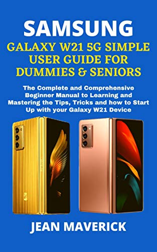 SAMSUNG GALAXY W21 5G SIMPLE USER GUIDE FOR DUMMIES & SENIORS: The Complete and Comprehensive Beginner Manual to Learning and Mastering the Tips, Tricks ... how to Start Up with your Galaxy W21 Device