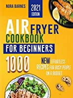 Air Fryer Cookbook for Beginners: 1000 New Effortless Recipes for Busy People on a Budget