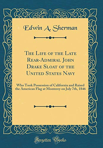 The Life of the Late Rear-Admiral John Drake Sloat of the United States Navy: Who Took Possession of California and Raised the American Flag at Monterey on July 7th, 1846 (Classic Reprint)
