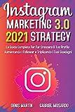 Instagram Marketing e Instagram Strategy 3,0; La Guida Completa Per Far Crescere Il Tuo Profilo Aumentando i Follower e Triplicando i Tuoi Guadagni