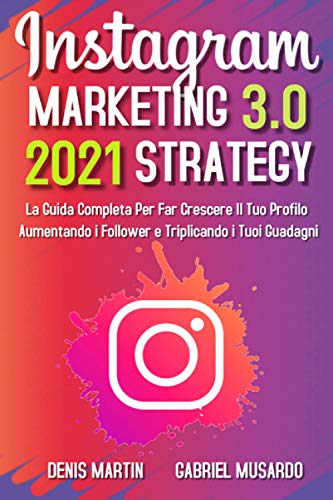 Instagram Marketing e Instagram Strategy 3,0; La Guida Completa Per Far Crescere Il Tuo Profilo Aumentando i Follower e Triplicando i Tuoi Guadagni