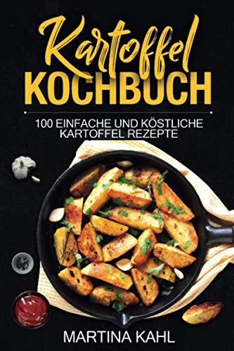 Kartoffel Kochbuch: 100 einfache und köstliche Kartoffel Rezepte