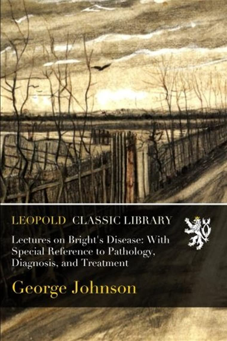 証言バケット近くLectures on Bright's Disease: With Special Reference to Pathology, Diagnosis, and Treatment