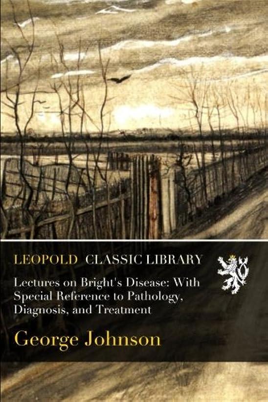 うるさい論理的感情のLectures on Bright's Disease: With Special Reference to Pathology, Diagnosis, and Treatment