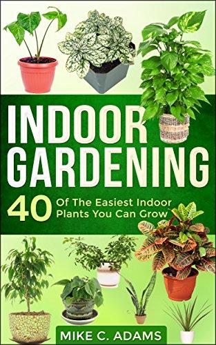 Indoor Gardening : 40 Of The Easiest Indoor Plants You Can Grow (House Plants and Indoor Gardening...