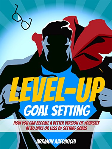 Level-Up Goal Setting: How You Can Become a Better Version of Yourself in 30 Days or Less by Setting