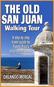 The Old San Juan Walking Tour (Puerto Rico Travel Guide): A step-by-step travel guide for Puerto Rico's most beautiful city by [Orlando Mergal]