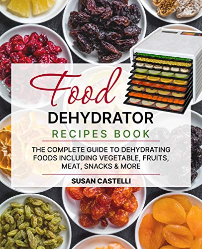 Food Dehydrator Recipe Book: The Complete Guide to...
