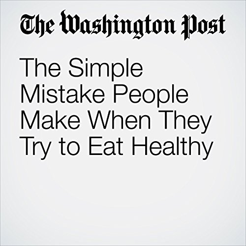 The Simple Mistake People Make When They Try to Eat Healthy copertina
