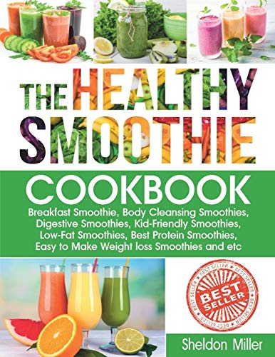The Healthy Smoothie Cookbook: Breakfast Smoothie, Body Cleansing Smoothies, Digestive Smoothies, Kid-Friendly Smoothies, Low-Fat Smoothies, Best Protein Smoothies, Easy to Make Weight loss Smoothies