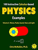 100 Instructive Calculus-based Physics Examples: Waves, Fluids, Sound, Heat, and Light (Calculus-Based Physics Problems with Solutions)