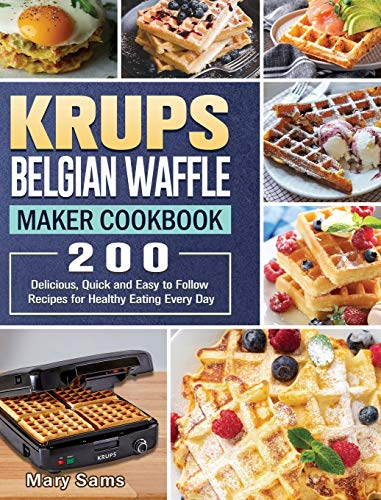 KRUPS Belgian Waffle Maker Cookbook: 200 Delicious, Quick and Easy to Follow Recipes for Healthy Eating Every Day