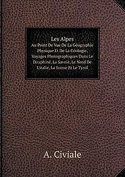 Paperback Les Alpes Au Point de Vue de la Geographie Physique et de la Geologie, Voyages Photographiques Dans le Dauphine, la Savoie, le Nord de l'Italie, la Suisse et le Tyrol [French] Book