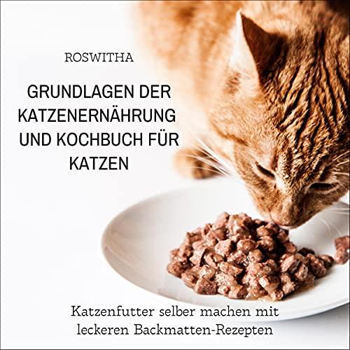 Grundlagen der Katzenernährung und Kochbuch für Katzen: Katzenfutter selber machen mit leckeren Backmatten-Rezepten
