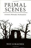 Primal Scenes: Literature, Philosophy, Psychoanalysis
