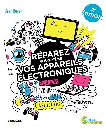 Réparez vous-même vos appareils électroniques: Smartphones, téléviseurs, consoles de jeux, ordinateurs, électroménager... (Serial makers)