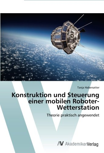 Konstruktion und Steuerung einer mobilen Roboter-Wetterstation: Theorie praktisch angewendet