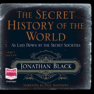 The Secret History of the World                   By:                                                                                                                                 Jonathan Black                               Narrated by:                                                                                                                                 Paul Matthews                      Length: 18 hrs and 55 mins     66 ratings     Overall 3.1