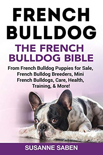 French Bulldog: The French Bulldog Bible: From French Bulldog Puppies for Sale, French Bulldog Breeders, French Bulldog Breeders, Mini French Bulldogs, Care, Health, Training, & More!