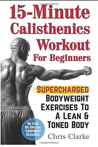 15-Minute Calisthenics Workout for Beginners: Volume 1 by Chris Clarke (2015-06-13)