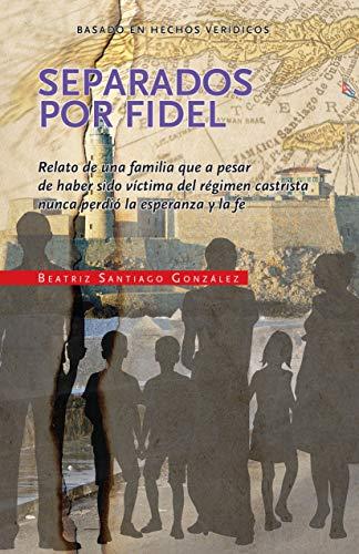 Separados por Fidel: Relato de una familia que a pesar de haber sido víctima del régimen castrista nunca perdió la esperanza y la fe (Spanish Edition)