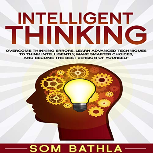 Intelligent Thinking: Overcome Thinking Errors, Learn Advanced Techniques to Think Intelligently, Make Smarter Choices, and Become the Best Version of Yourself cover art
