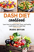 Dash diet cookbook: Learn how to prepare easy, tasty and healthy meals based on a dash diet