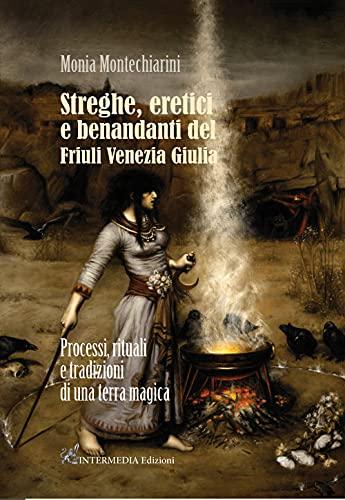 Streghe, eretici e benandanti del Friuli Venezia Giulia. Processi, rituali e tradizioni di una terra magica