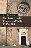 The French in the Kingdom of Sicily, 1266-1305 - Jean Dunbabin