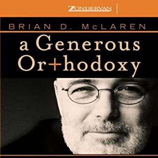 A Generous Orthodoxy     Why I Am a Missional, Evangelical, Post/Protestant, Liberal/Conservative, Biblical, Charismatic/Contemplative, Fundamentalist/Calvinist, Anabaptist/Anglican, Incarnational, Depressed-Yet-Hopeful, Emergent, Unfinished Christian              By:                                                                                                                                 Brian McLaren                               Narrated by:                                                                                                                                 Brian McLaren                      Length: 3 hrs and 56 mins     82 ratings     Overall 4.0