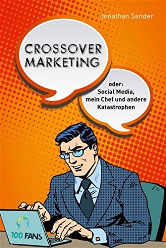 Crossover-Marketing: oder: Social Media, mein Chef und andere Katastrophen (German Edition)