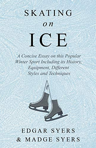 Skating on Ice - A Concise Essay on this Popular Winter Sport Including its History, Literature and Specific Techniques with Useful Diagrams (English Edition)