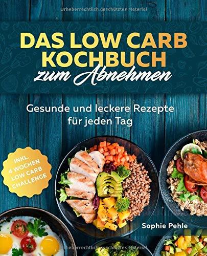 Das Low Carb Kochbuch zum Abnehmen: Gesunde und leckere Rezepte für jeden Tag inkl. 4 Wochen Low Carb Challenge zur optimalen Gewichtsreduktion und Fettverbrennung