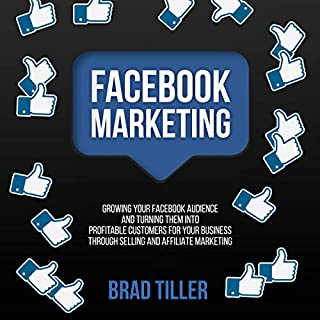 Facebook Marketing: Growing Your Facebook Audience and Turning Them into Profitable Customers for Your Business Through Selling and Affiliate Marketing audiobook cover art