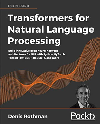 Compare Textbook Prices for Transformers for Natural Language Processing: Build innovative deep neural network architectures for NLP with Python, PyTorch, TensorFlow, BERT, RoBERTa, and more  ISBN 9781800565791 by Rothman, Denis