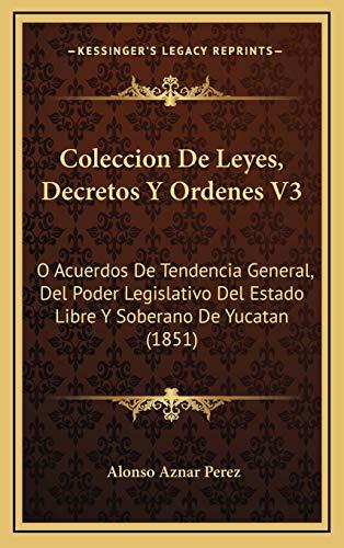Coleccion de Leyes, Decretos y Ordenes V3: O Acuerdos De Tendencia General, Del Poder Legislativo Del Estado Libre Y Soberano De Yucatan (1851)