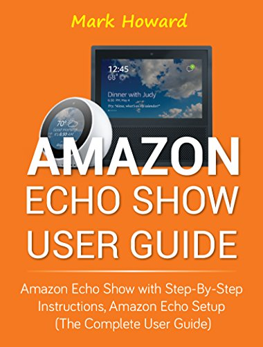 Amazon Echo Show User Guide: Amazon Echo Show with Step-by-Step Instructions, Amazon Echo Setup (The Complete User Guide) (English Edition)