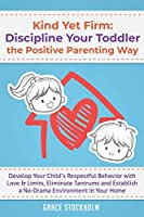 Kind Yet Firm: Discipline Your Toddler the Positive Parenting Way: Develop Your Child's Respectful Behavior with Love & Limits, Eliminate Tantrums and Establish a No-Drama Environment in Your Home