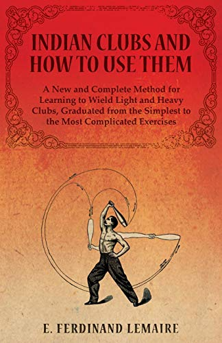 Indian Clubs and How to Use Them - A New and Complete Method for Learning to Wield Light and Heavy Clubs, Graduated from the Simplest to the Most Complicated Exercises