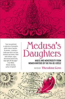 Medusa's Daughters by [Ethna  Carbery , Willa Cather, Nora Hopper Chesson, Kate Chopin, Mary Coleridge, Olive Custance, Mary Wilkins Freeman, Charlotte Perkins Gilman, Mary Kendall, Theodora Goss]