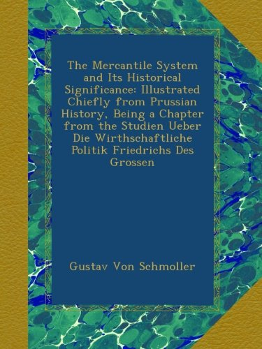 The Mercantile System and Its Historical Significance: Illustrated Chiefly from Prussian History, Being a Chapter from the Studien Ueber Die Wirthschaftliche Politik Friedrichs Des Grossen