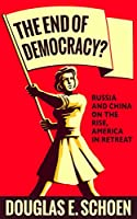 The End of Democracy?: Russia and China on the Rise, America in Retreat