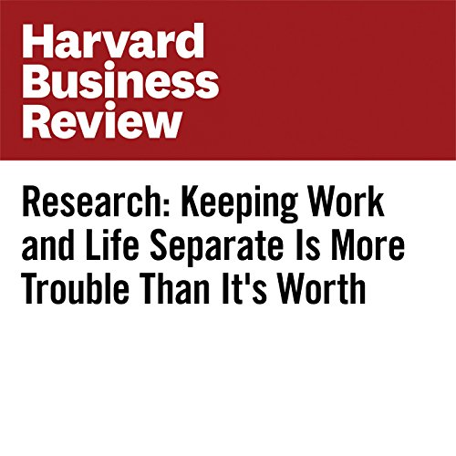 Research: Keeping Work and Life Separate Is More Trouble Than It's Worth audiobook cover art