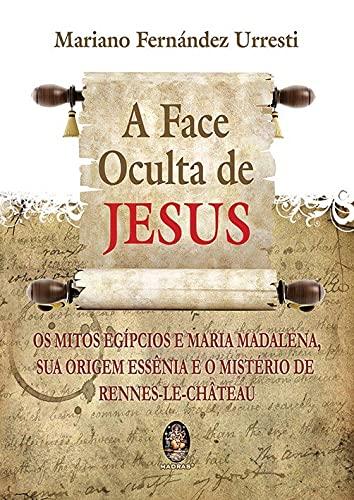 A face oculta de Jesus: Os mitos egípcios e Maria Madalena sua origem essência e o mistério de Rennes-le-Chateau