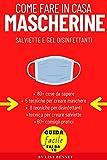 Come Fare in Casa Mascherine, Salviette e Gel Disinfettanti: guida fai da te pratica: 80 cose da sapere, 5 tecniche per la maschera, 8 tecniche per disinfettante, tecnica per le salviettine
