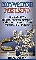 Copywriting Persuasivo: le tecniche segrete dell'Email Marketing per scrivere testi che convertono e vendono utilizzando il Copywriting