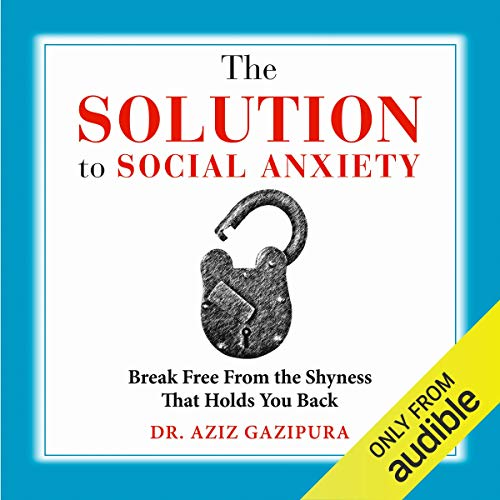 The Solution to Social Anxiety: Break Free from the Shyness That Holds You Back Audiobook By Dr. Aziz Gazipura PsyD cover art