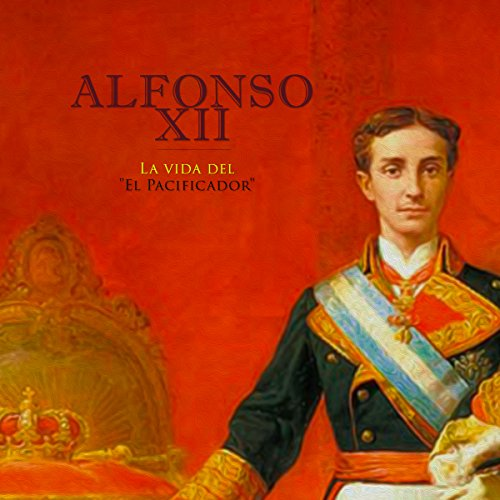 Alfonso XII: La vida del El Pacificador [Alfonso XII: The Life of the Peacemaker] audiobook cover art