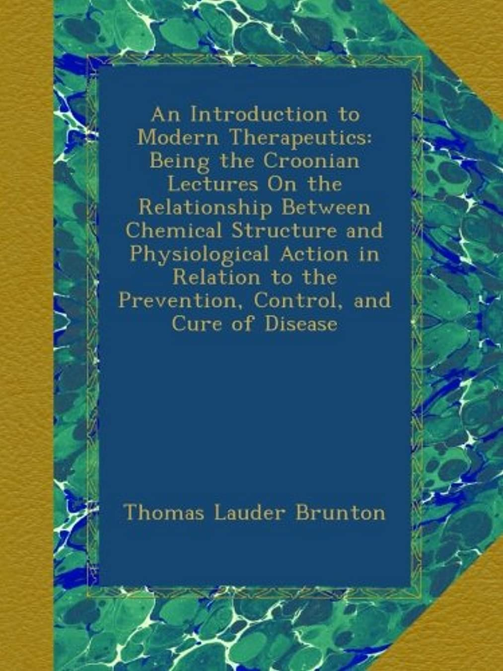 An Introduction to Modern Therapeutics: Being the Croonian Lectures On the Relationship Between Chemical Structure and Physiological Action in Relation to the Prevention, Control, and Cure of Disease
