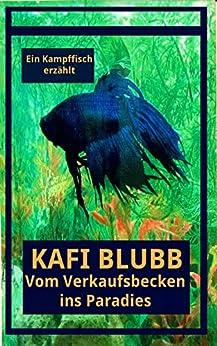 Kafi Blubb: Vom Verkaufsbecken ins Paradies: Ein Kampffisch erzählt (German Edition) by [Pavel Kerbic, Martina Ledermann]